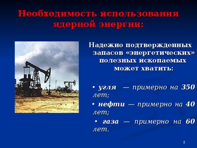 Необходимость использования ядерной энергии: Надежно подтвержденных запасов «энергетических» полезных ископаемых может хватить:  • угля — примерно на 350 лет; •  нефти — примерно на 40 лет; • газа — примерно на 60 лет.