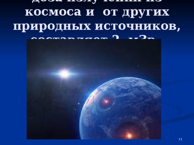 доза излучений из космоса и от других природных источников, составляет 2 мЗв.