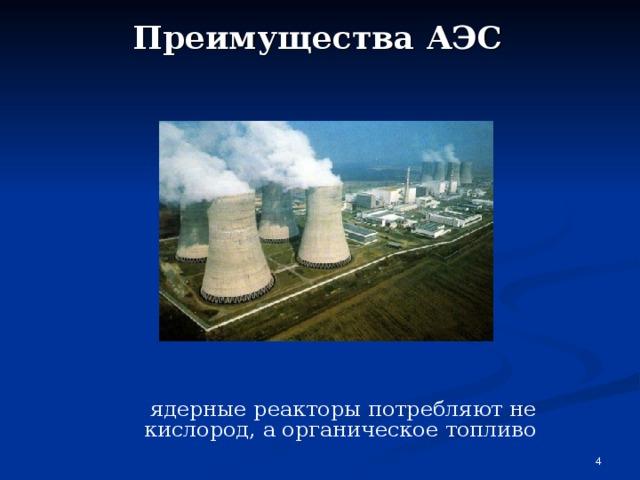 Преимущества АЭС   ядерные реакторы потребляют не кислород, а органическое топливо
