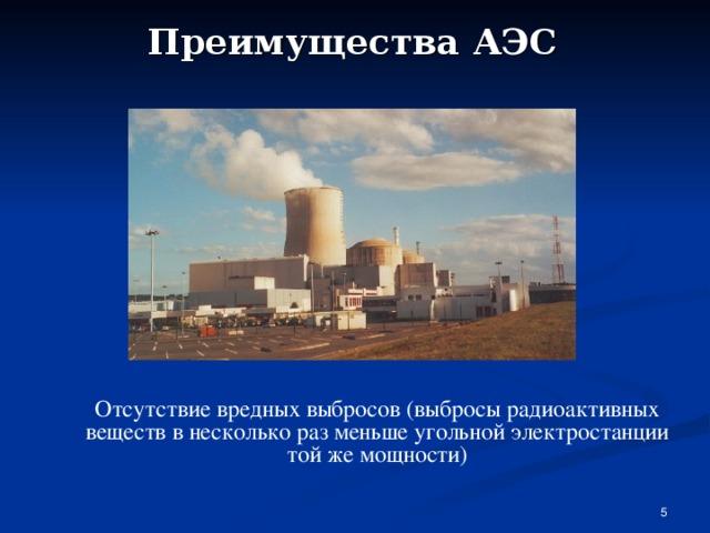 Преимущества АЭС Отсутствие вредных выбросов (выбросы радиоактивных веществ в несколько раз меньше угольной электростанции той же мощности)