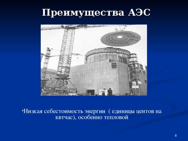 Преимущества АЭС Низкая себестоимость энергии ( единицы центов на квтчас), особенно тепловой