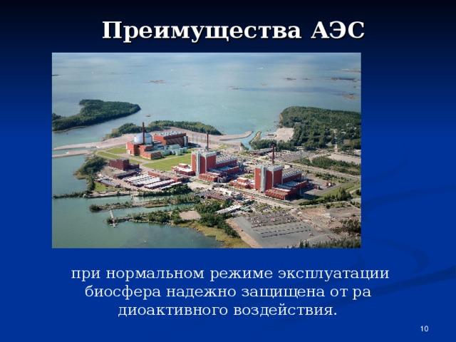 Преимущества АЭС  при нормальном режиме эксплуатации биосфера надежно защищена от радиоактивного воздействия.