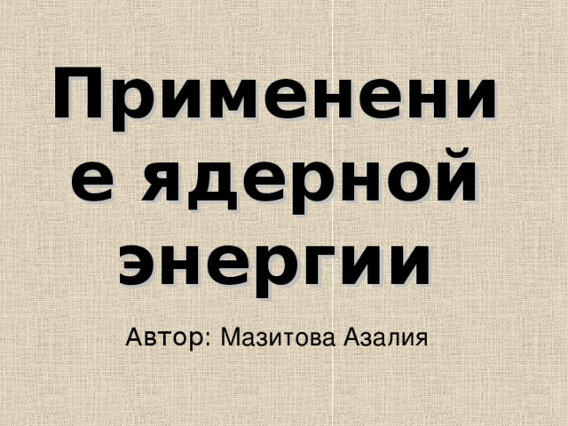 Применение ядерной энергии Автор: Мазитова Азалия