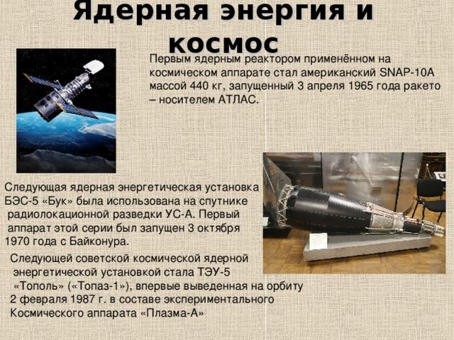 Ядерная энергия и космос Первым ядерным реактором применённом на космическом аппарате стал американский SNAP-10А массой 440 кг, запущенный 3 апреля 1965 года ракето – носителем АТЛАС. Следующая ядерная энергетическая установка БЭС-5 «Бук» была использована на спутнике  радиолокационной разведкиУС-А. Первый  аппарат этой серии был запущен3 октября 1970годасБайконура. Следующей советской космической ядерной  энергетической установкой стала ТЭУ-5  «Тополь» («Топаз-1»), впервые выведенная на орбиту 2 февраля1987г. в составе экспериментального Космического аппарата «Плазма-А»