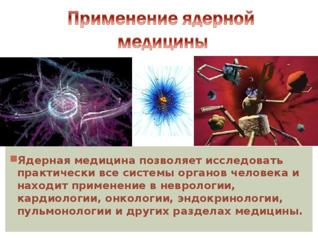 Ядерная медицина позволяет исследовать практически все системы органов человека и находит применение в неврологии, кардиологии, онкологии, эндокринологии, пульмонологии и других разделах медицины.
