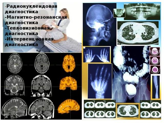 - Радионуклеидовая диагностика -Магнитно-резонансная диагностика -Тепловизионная диагностика -Интервенционная диагностика