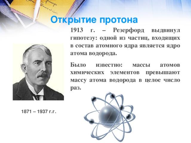 Открытие протона 1913 г. – Резерфорд выдвинул гипотезу: одной из частиц, входящих в состав атомного ядра является ядро атома водорода. Было известно: массы атомов химических элементов превышают массу атома водорода в целое число раз. След ядра 8 О 17 1871 – 1937 г.г.