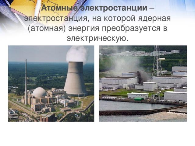 Атомные электростанции – электростанция, на которой ядерная (атомная) энергия преобразуется в электрическую.