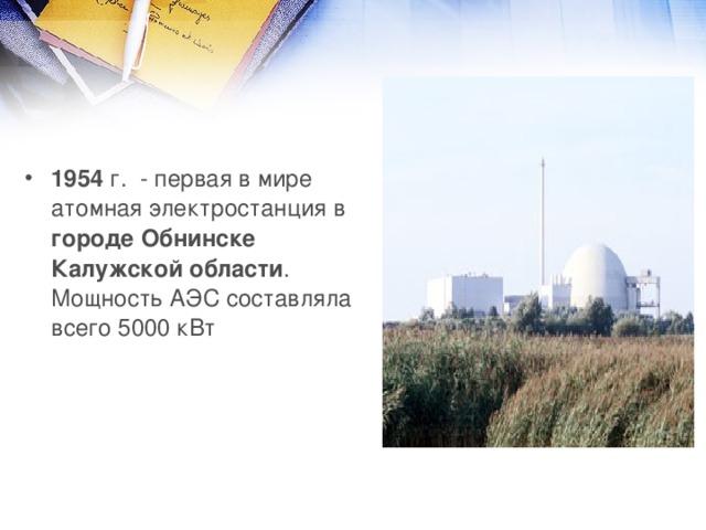 1954 г. - первая в мире атомная электростанция в городе Обнинске Калужской  области . Мощность АЭС составляла всего 5000 кВт