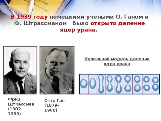 В 1939году немецкими учеными О. Ганом и Ф. Штрассманом было открыто деление ядер урана . Капельная модель деления ядра урана Фриц Штрассман (1902-1980) Отто Ган (1879-1968)