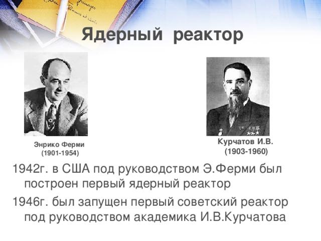 Ядерный реактор Курчатов И.В. (1903-1960) Энрико Ферми (1901-1954) 1942г. в США под руководством Э.Ферми был построен первый ядерный реактор 1946г. был запущен первый советский реактор под руководством академика И.В.Курчатова