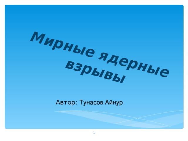 Мирные ядерные взрывы Автор: Тунасов Айнур