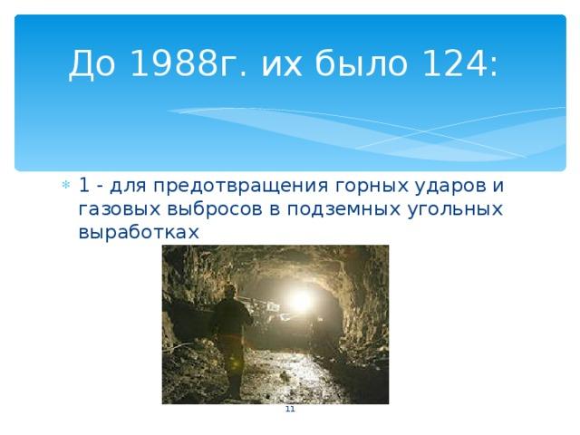 До 1988г. их было 124: 1 - для предотвращения горных ударов и газовых выбросов в подземных угольных выработках