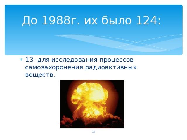До 1988г. их было 124: 13 -для исследования процессов самозахоронения радиоактивных веществ.