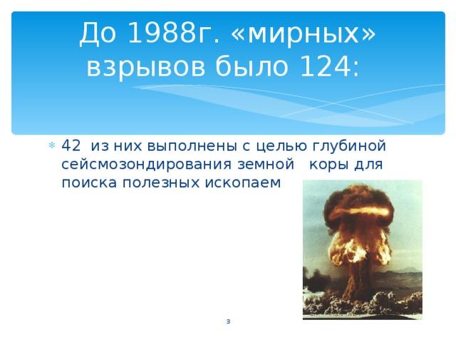 До 1988г. «мирных» взрывов было 124: 42 из них выполнены с целью глубиной сейсмозондирования земной коры для поиска полезных ископаемых