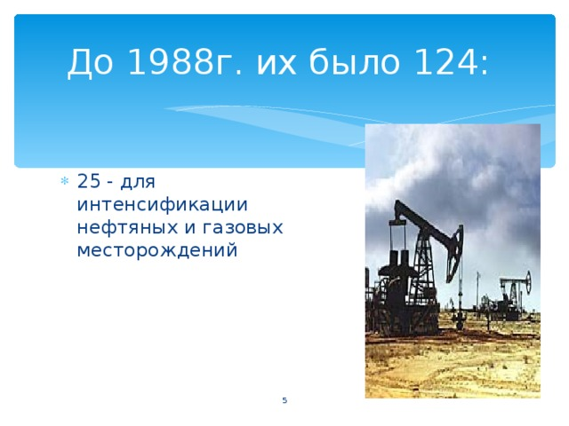 До 1988г. их было 124: 25 - для интенсификации нефтяных и газовых  месторождений