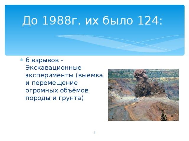 До 1988г. их было 124: 6 взрывов - Экскавационные эксперименты (выемка и перемещение огромных объёмов породы и грунта)