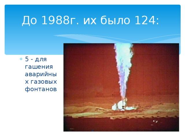 До 1988г. их было 124: 5 - для гашения аварийных газовых фонтанов
