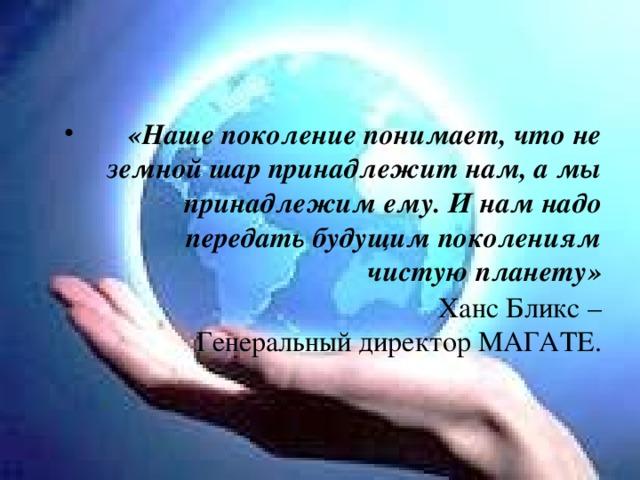 «Наше поколение понимает, что не земной шар принадлежит нам, а мы принадлежим ему. И нам надо передать будущим поколениям чистую планету»