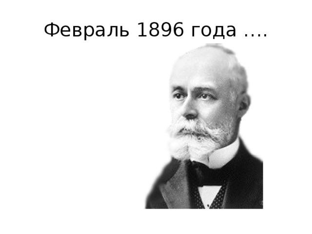 Февраль 1896 года ….