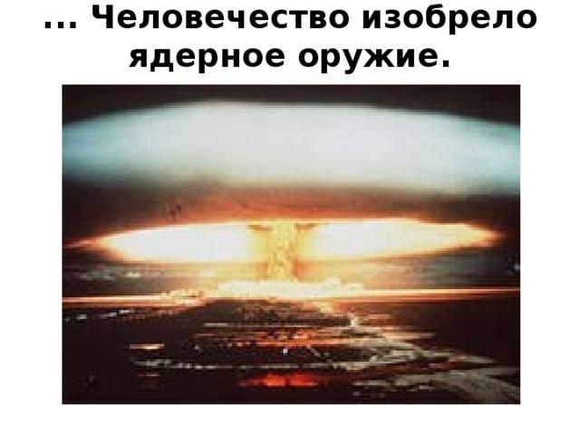 ... Человечество изобрело ядерное оружие.