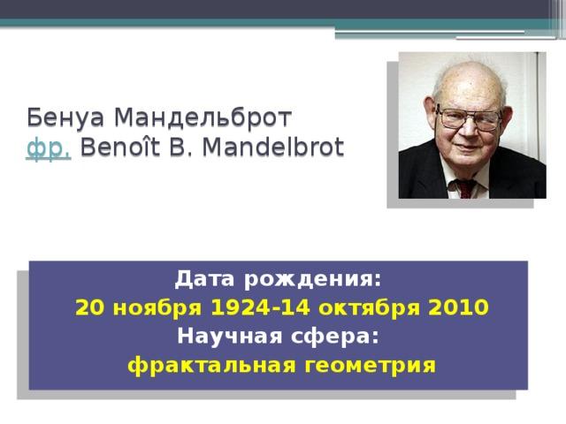 Бенуа Мандельброт  фр. Benoît B. Mandelbrot    Дата рождения: 20ноября 1924-14октября 2010 Научная сфера: фрактальная геометрия