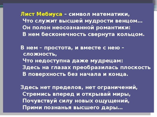 Лист Мебиуса – символ математики,  Что служит высшей мудрости венцом…  Он полон неосознанной романтики:  В нем бесконечность свернута кольцом.  В нем – простота, и вместе с нею – сложность,  Что недоступна даже мудрецам:  Здесь на глазах преобразилась плоскость  В поверхность без начала и конца.  Здесь нет пределов, нет ограничений,  Стремись вперед и открывай миры,  Почувствуй силу новых ощущений,  Прими познанья высшего дары…