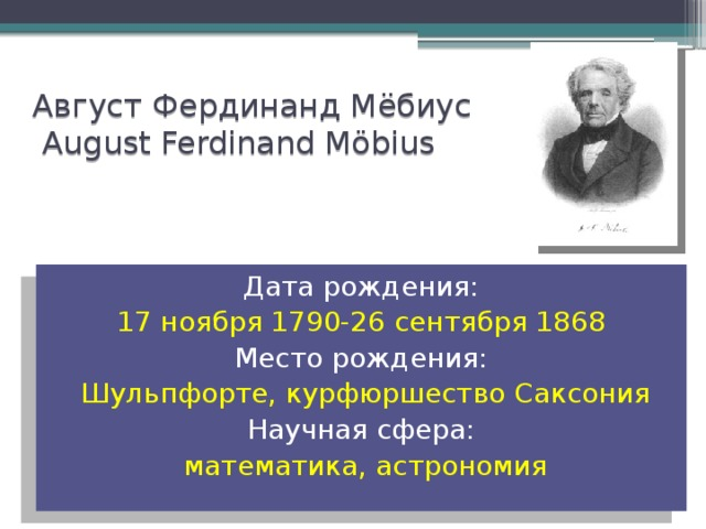 Август Фердинанд Мёбиус  August Ferdinand Möbius Дата рождения: 17ноября 1790-26сентября 1868 Место рождения: Шульпфорте, курфюршество Саксония Научная сфера: математика, астрономия