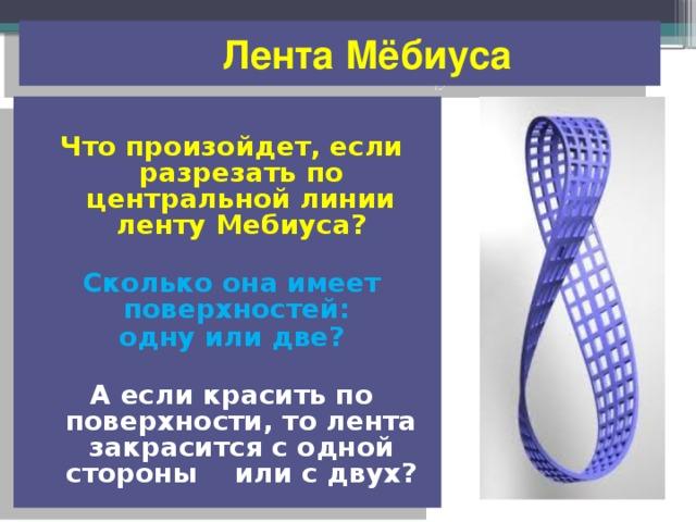 Лента Мёбиуса  Что произойдет, если разрезать по центральной линии ленту Мебиуса?  Сколько она имеет поверхностей: одну или две?  А если красить по поверхности, то лента закрасится с одной стороны или с двух?