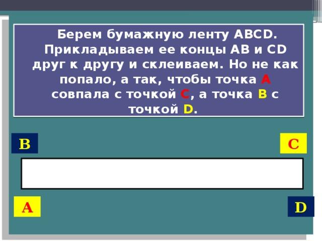 Берем бумажную ленту АВСD. Прикладываем ее концы АВ и СD друг к другу и склеиваем. Но не как попало, а так, чтобы точка А  совпала с точкой С , а точка B с точкой D . В С А D