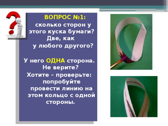 ВОПРОС №1:  сколько сторон у этого куска бумаги? Две, как  у любого другого?  У него ОДНА сторона. Не верите? Хотите – проверьте: попробуйте провести линию на этом кольцо с одной стороны.