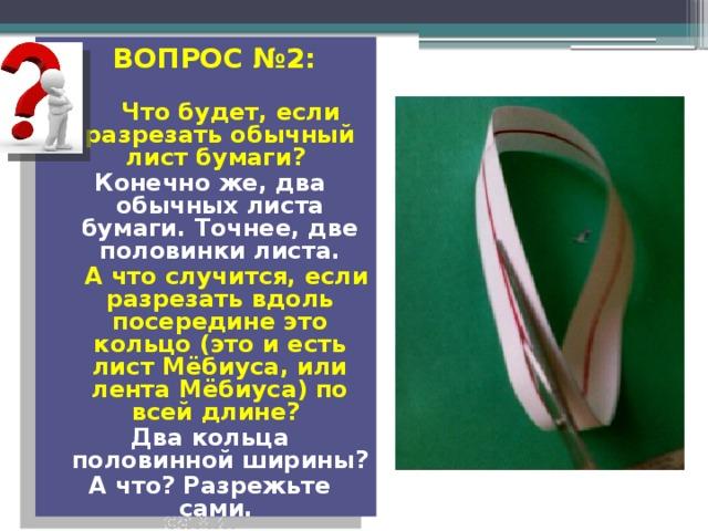 ВОПРОС №2:   Что будет, если разрезать обычный лист бумаги? Конечно же, два обычных листа бумаги. Точнее, две половинки листа.  А что случится, если разрезать вдоль посередине это кольцо (это и есть лист Мёбиуса, или лента Мёбиуса) по всей длине? Два кольца половинной ширины? А что? Разрежьте сами.