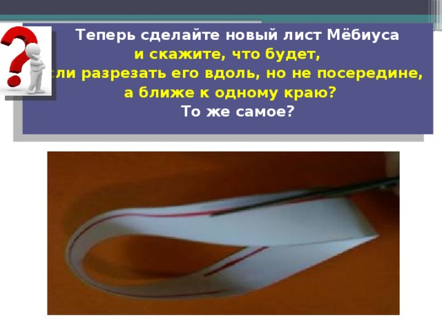 Теперь сделайте новый лист Мёбиуса и скажите, что будет, если разрезать его вдоль, но не посередине,  а ближе к одному краю?  То же самое?