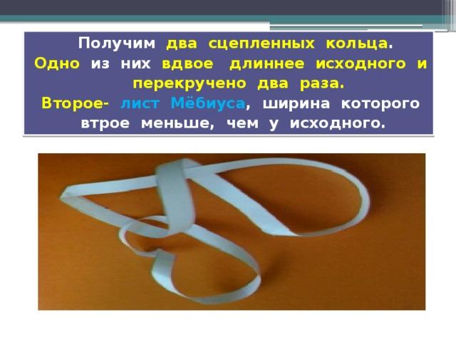 Получим два сцепленных кольца . Одно из них вдвое длиннее исходного и перекручено два раза.  Второе-  лист Мёбиуса , ширина которого втрое меньше, чем у исходного.