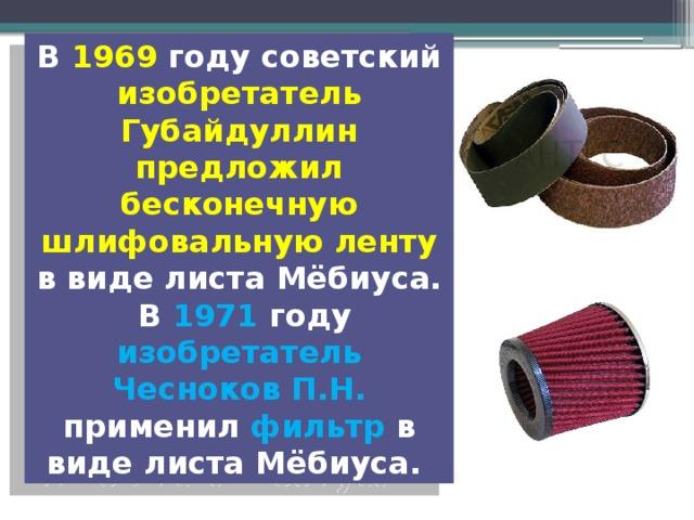 В 1969 году советский изобретатель Губайдуллин предложил бесконечную шлифовальную ленту в виде листа Мёбиуса.  В 1971 году изобретатель Чесноков П.Н. применил фильтр в виде листа Мёбиуса.