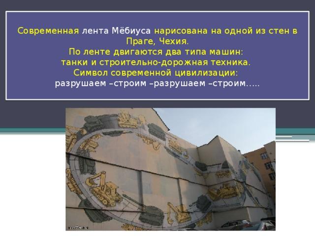 Современная лента Мёбиуса нарисована на одной из стен в Праге, Чехия.  По ленте двигаются два типа машин:  танки и строительно-дорожная техника.  Символ современной цивилизации:  разрушаем –строим –разрушаем –строим…..