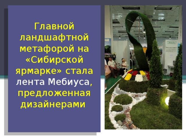 Главной ландшафтной метафорой на «Сибирской ярмарке» стала лента Мебиуса , предложенная дизайнерами
