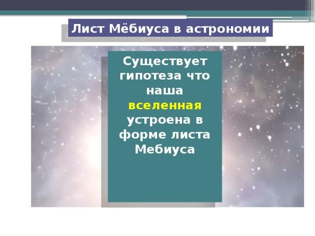 Лист Мёбиуса в астрономии Существует гипотеза что наша вселенная устроена в форме листа Мебиуса