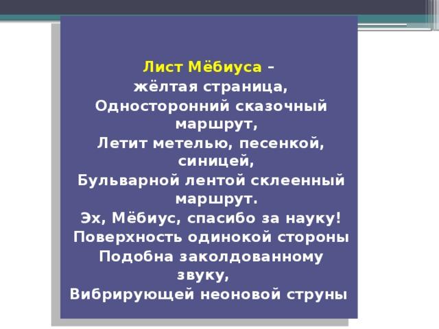 Лист Мёбиуса – жёлтая страница, Односторонний сказочный маршрут, Летит метелью, песенкой, синицей, Бульварной лентой склеенный маршрут. Эх, Мёбиус, спасибо за науку! Поверхность одинокой стороны Подобна заколдованному звуку, Вибрирующей неоновой струны