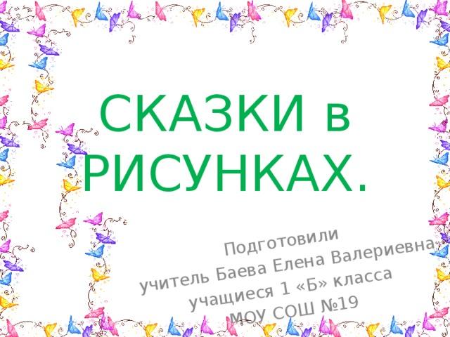 Подготовили учитель Баева Елена Валериевна учащиеся 1 «Б» класса МОУ СОШ №19 СКАЗКИ в РИСУНКАХ.