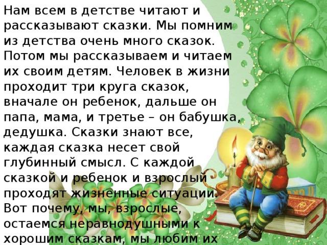 Нам всем в детстве читают и рассказывают сказки. Мы помним из детства очень много сказок. Потом мы рассказываем и читаем их своим детям. Человек в жизни проходит три круга сказок, вначале он ребенок, дальше он папа, мама, и третье – он бабушка, дедушка. Сказки знают все, каждая сказка несет свой глубинный смысл. С каждой сказкой и ребенок и взрослый проходят жизненные ситуации. Вот почему, мы, взрослые, остаемся неравнодушными к хорошим сказкам, мы любим их читать, а иногда даже смотреть мультфильмы.