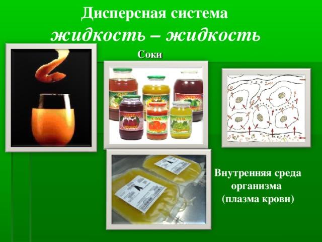 Дисперсная система жидкость – жидкость Соки  Внутренняя среда организма (плазма крови)