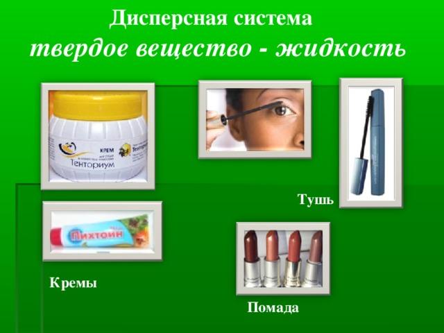 Дисперсная система твердое вещество - жидкость Тушь  Кремы  Помада