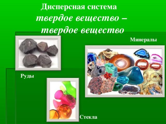 Дисперсная система твердое вещество – твердое вещество Минералы Руды  Стекла