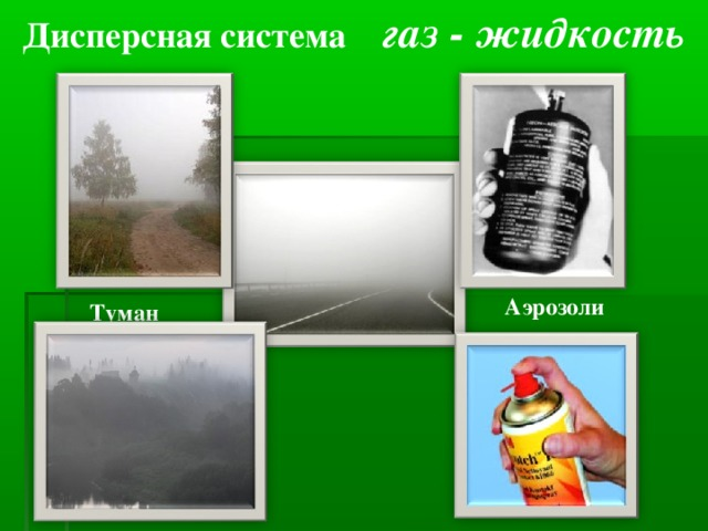 Дисперсная система газ - жидкость Аэрозоли  Туман