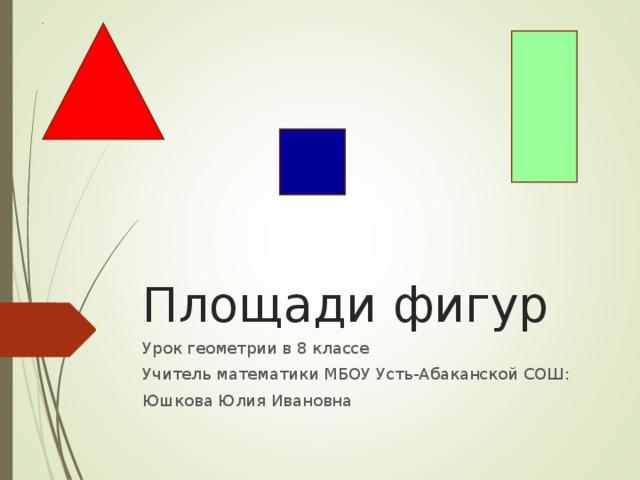 Площади фигур Урок геометрии в 8 классе Учитель математики МБОУ Усть-Абаканской СОШ: Юшкова Юлия Ивановна