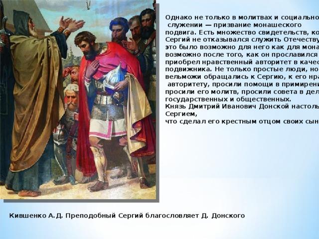 Однако не только в молитвах и социальном  служении — призвание монашеского подвига. Есть множество свидетельств, когда преподобный Сергий не отказывался служить Отечеству, насколько это было возможно для него как для монаха. Это стало возможно после того, как он прославился среди народа и приобрел нравственный авторитет в качестве христианского подвижника. Не только простые люди, но и князья и разные вельможи обращались к Сергию, к его нравственному  авторитету, просили помощи в примирении с враждующими, просили его молитв, просили совета в делах государственных и общественных. Князь Дмитрий Иванович Донской настолько сблизился с Сергием, что сделал его крестным отцом своих сыновей. Кившенко А.Д. Преподобный Сергий благословляет Д. Донского