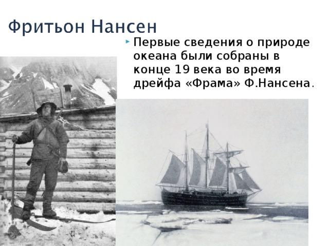 Первые сведения о природе океана были собраны в конце 19 века во время дрейфа «Фрама» Ф.Нансена .