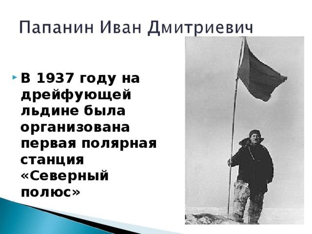 В 1937 году на дрейфующей льдине была организована первая полярная станция «Северный полюс»