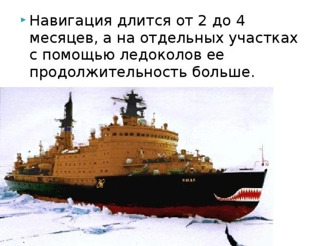 Навигация длится от 2 до 4 месяцев, а на отдельных участках с помощью ледоколов ее продолжительность больше.